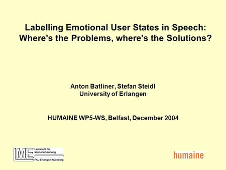 Labelling Emotional User States in Speech: Where's the Problems, where's the Solutions? Anton Batliner, Stefan Steidl University of Erlangen HUMAINE WP5-WS,