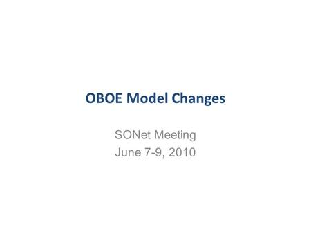OBOE Model Changes SONet Meeting June 7-9, 2010. Motivation for Changes Remove redundancy in the model –Mainly in Dimension (characteristics) Make it.