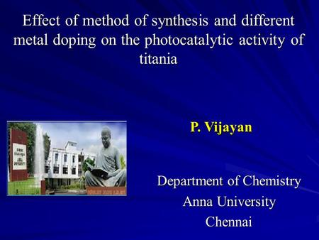 Effect of method of synthesis and different metal doping on the photocatalytic activity of titania Department of Chemistry Anna University Chennai P. Vijayan.
