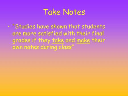 "Take Notes ""Studies have shown that students are more satisfied with their final grades if they take and make their own notes during class"""