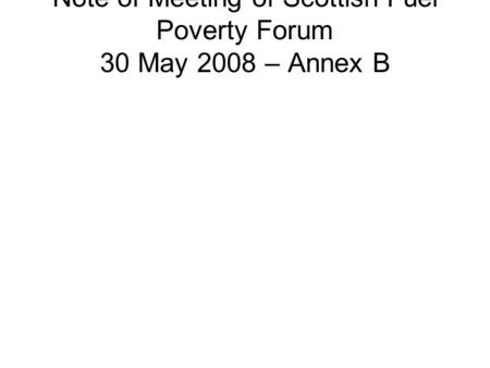 Note of Meeting of Scottish Fuel Poverty Forum 30 May 2008 – Annex B.