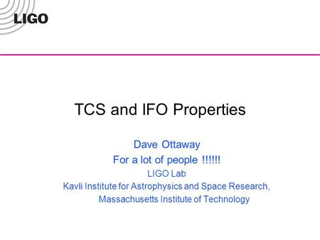 TCS and IFO Properties Dave Ottaway For a lot of people !!!!!! LIGO Lab Kavli Institute for Astrophysics and Space Research, Massachusetts Institute of.
