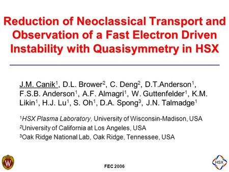 FEC 2006 Reduction of Neoclassical Transport and Observation of a Fast Electron Driven Instability with Quasisymmetry in HSX J.M. Canik 1, D.L. Brower.