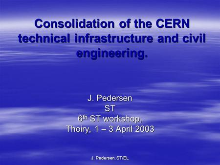 J. Pedersen, ST/EL Consolidation of the CERN technical infrastructure and civil engineering. J. Pedersen ST 6 th ST workshop, Thoiry, 1 – 3 April 2003.