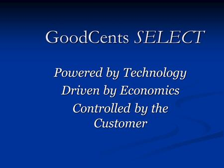 GoodCents SELECT Powered by Technology Driven by Economics Controlled by the Customer.