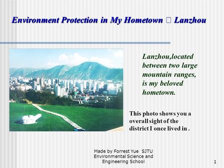 Made by Forrest Yue SJTU Environmental Science and Engineering School1 Environment Protection in My Hometown ━ Lanzhou Lanzhou,located between two large.