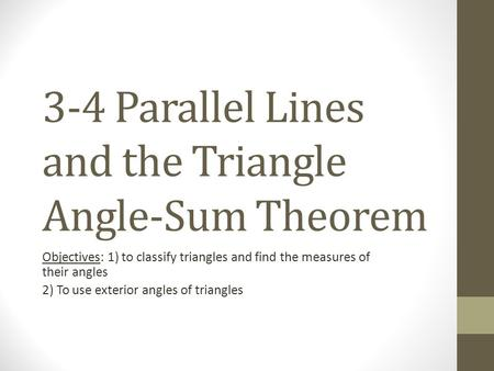 3-4 Parallel Lines and the Triangle Angle-Sum Theorem Objectives: 1) to classify triangles and find the measures of their angles 2) To use exterior angles.