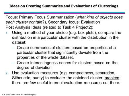 Ch. Eick: Some Ideas for Task4 Project2 Ideas on Creating Summaries and Evaluations of Clusterings Focus: Primary Focus Summarization (what kind of objects.