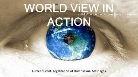WORLD ViEW IN ACTION a biblical perspective on current events and issues Current Event: Legalization of Homosexual Marriages.