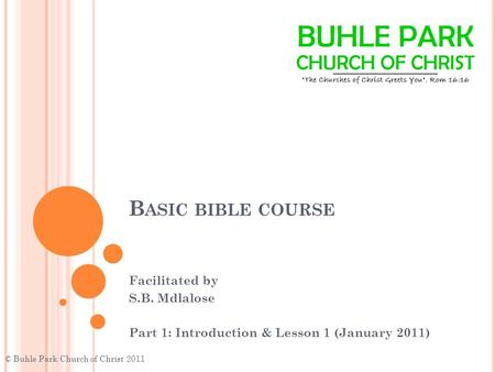 B ASIC BIBLE COURSE Facilitated by S.B. Mdlalose Part 1: Introduction & Lesson 1 (January 2011) © Buhle Park Church of Christ 2011.