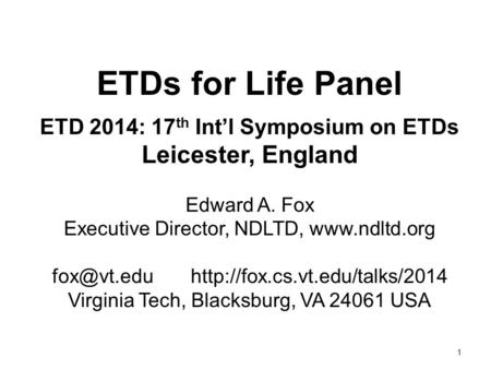 1 ETDs for Life Panel ETD 2014: 17 th Int'l Symposium on ETDs Leicester, England Edward A. Fox Executive Director, NDLTD,