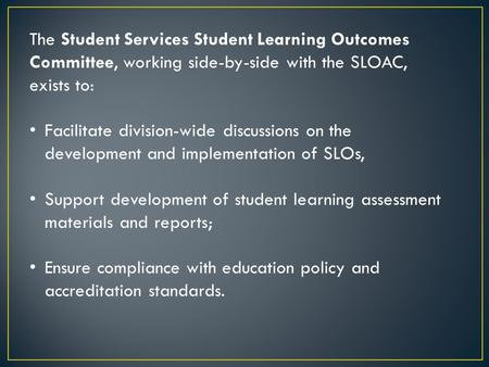 The Student Services Student Learning Outcomes Committee, working side-by-side with the SLOAC, exists to: Facilitate division-wide discussions on the development.