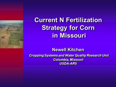 Current N Fertilization Strategy for Corn in Missouri Newell Kitchen Cropping Systems and Water Quality Research Unit Columbia, Missouri USDA-ARS.