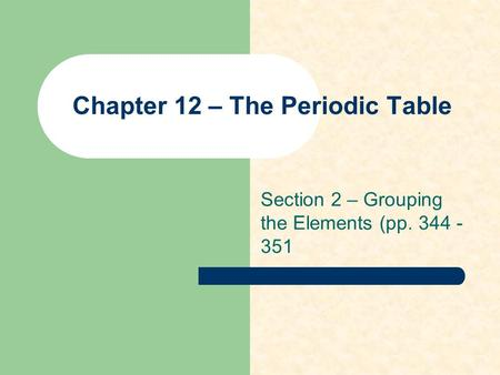 Chapter 12 – The Periodic Table Section 2 – Grouping the Elements (pp. 344 - 351.