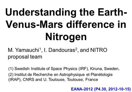 Understanding the Earth- Venus-Mars difference in Nitrogen M. Yamauchi 1, I. Dandouras 2, and NITRO proposal team EANA-2012 (P4.30, 2012-10-15) (1) Swedish.