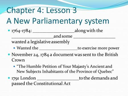 Chapter 4: Lesson 3 A New Parliamentary system 1764-1784: __________________along with the __________________and some __________________ wanted a legislative.