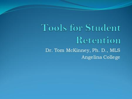 Dr. Tom McKinney, Ph. D., MLS Angelina College. Blackboard Student Retention Tools Blackboard gives you three sets of student retention tools: Course.