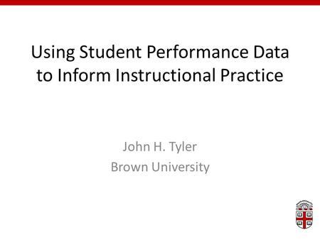 Using Student Performance Data to Inform Instructional Practice John H. Tyler Brown University.