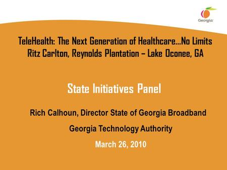 TeleHealth: The Next Generation of Healthcare…No Limits Ritz Carlton, Reynolds Plantation – Lake Oconee, GA Rich Calhoun, Director State of Georgia Broadband.