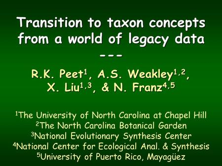 Transition to taxon concepts from a world of legacy data --- R.K. Peet 1, A.S. Weakley 1,2, X. Liu 1,3, & N. Franz 4,5 1 The University of North Carolina.