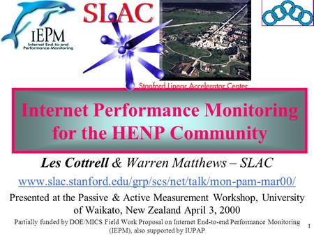 1 Internet Performance Monitoring for the HENP Community Les Cottrell & Warren Matthews – SLAC www.slac.stanford.edu/grp/scs/net/talk/mon-pam-mar00/ Presented.