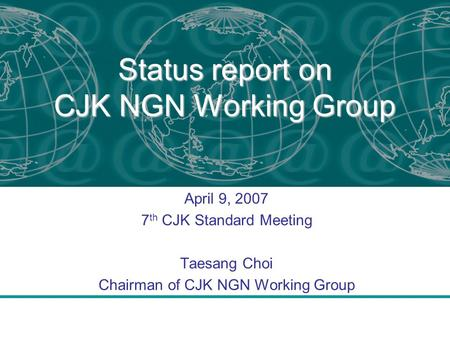 Status report on CJK NGN Working Group April 9, 2007 7 th CJK Standard Meeting Taesang Choi Chairman of CJK NGN Working Group.