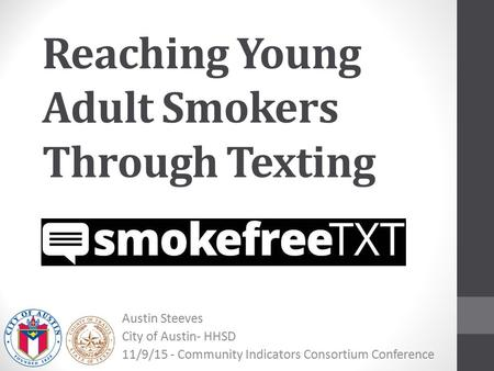 Reaching Young Adult Smokers Through Texting Austin Steeves City of Austin- HHSD 11/9/15 - Community Indicators Consortium Conference.