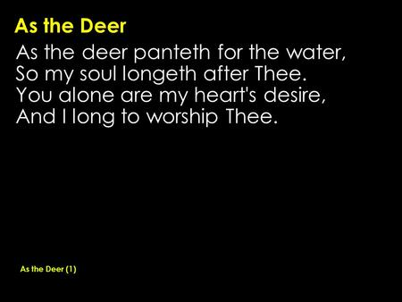 As the Deer As the deer panteth for the water, So my soul longeth after Thee. You alone are my heart's desire, And I long to worship Thee. As the Deer.