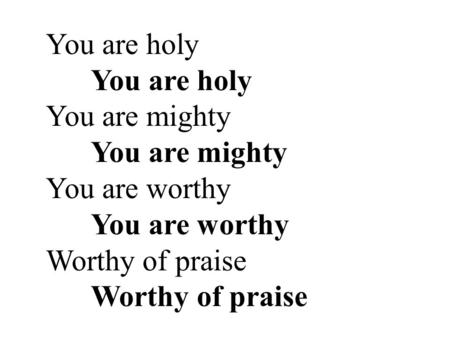 You are holy You are holy You are mighty You are mighty You are worthy You are worthy Worthy of praise Worthy of praise.