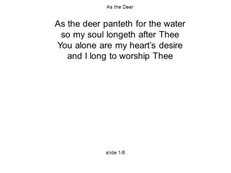 As the Deer As the deer panteth for the water so my soul longeth after Thee You alone are my heart's desire and I long to worship Thee slide 1/6.