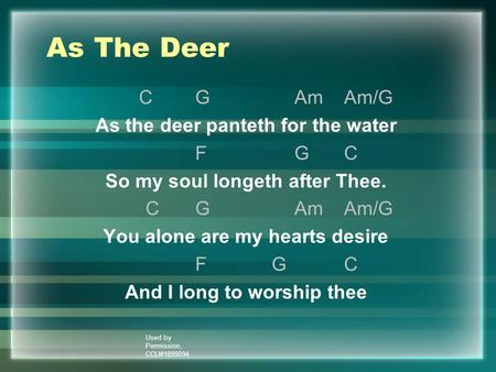 Used by Permission, CCLI#1899094 As The Deer CGAmAm/G As the deer panteth for the water FGC So my soul longeth after Thee. CGAmAm/G You alone are my hearts.