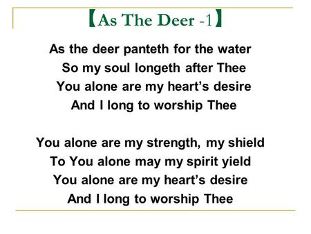 【 As The Deer -1 】 As the deer panteth for the water So my soul longeth after Thee You alone are my heart's desire And I long to worship Thee You alone.