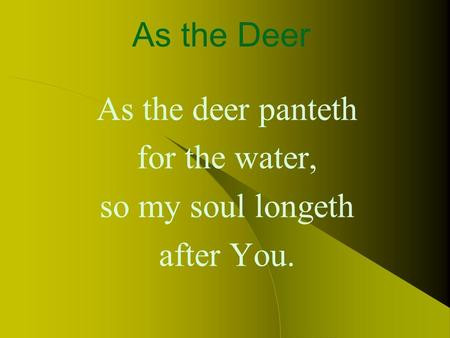 As the Deer As the deer panteth for the water, so my soul longeth after You.