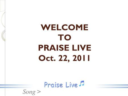 Song > WELCOME TO PRAISE LIVE Oct. 22, 2011. Song > Ancient Of Days.