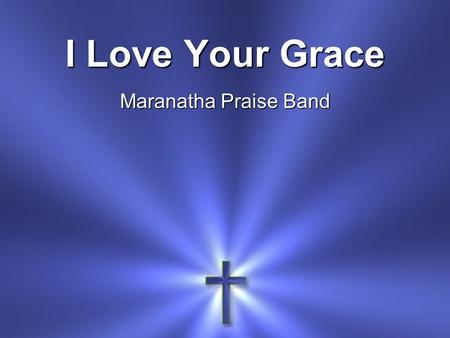 I Love Your Grace Maranatha Praise Band. I love Your grace I love Your mercy I love the way You help me when I call.