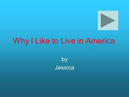 Why I Like to Live in America by Jessica. Hi, I'm Jessica, and I will be telling you why I love living in America. Here are my three topics: food and.