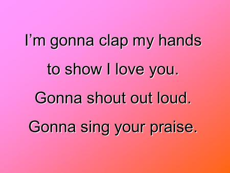 I'm gonna clap my hands to show I love you. Gonna shout out loud.