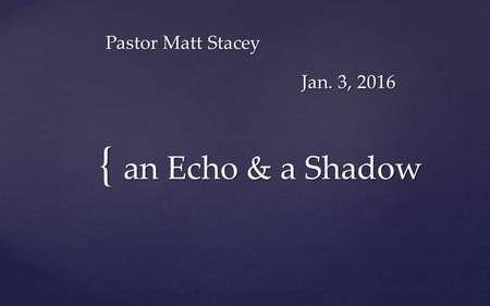 { Pastor Matt Stacey Jan. 3, 2016 an Echo & a Shadow.