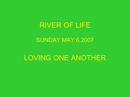 RIVER OF LIFE SUNDAY MAY 6 2007 LOVING ONE ANOTHER.