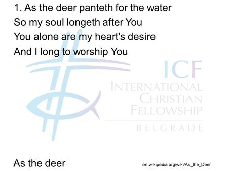 As the deer 1. As the deer panteth for the water So my soul longeth after You You alone are my heart's desire And I long to worship You en.wikipedia.org/wiki/As_the_Deer.