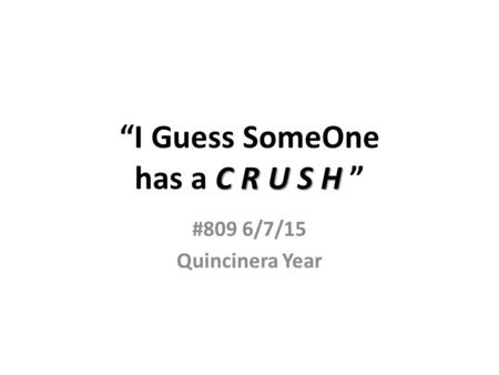 "C R U S H ""I Guess SomeOne has a C R U S H "" #809 6/7/15 Quincinera Year."