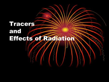 Tracers and Effects of Radiation. Medical Applications of Radioactivity Radiotracers- radioactive nuclides that can be introduced into organisms in food.