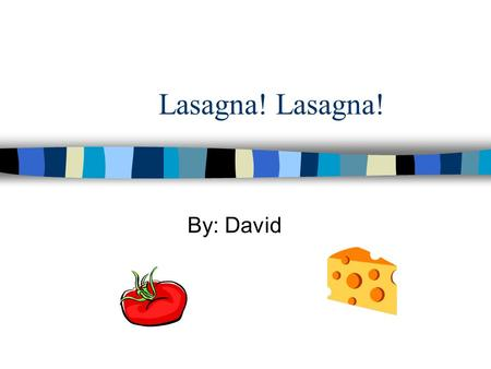Lasagna! By: David Lasagna! I love you a lot, You`re cheese so cheesy, and you`re sauce so hot. I cannot cook you, but I could gobble you down, I could.