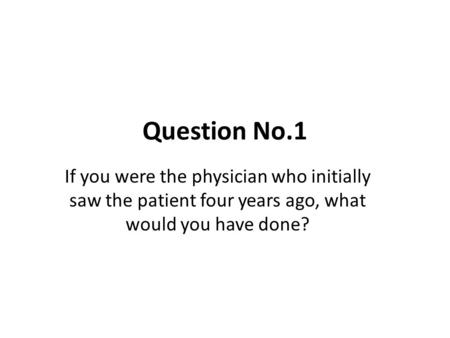 Question No.1 If you were the physician who initially saw the patient four years ago, what would you have done?