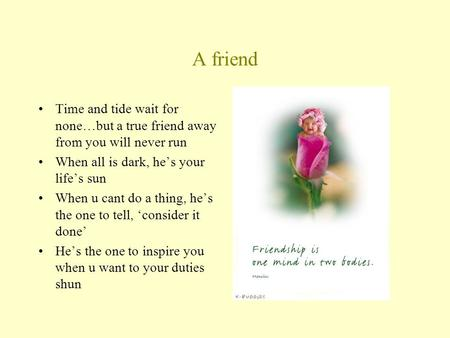 A friend Time and tide wait for none…but a true friend away from you will never run When all is dark, he's your life's sun When u cant do a thing, he's.