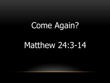 "Come Again? Matthew 24:3-14. As Jesus was sitting on the Mount of Olives, the disciples came to him privately. ""Tell us,"" they said, ""when will this happen,"