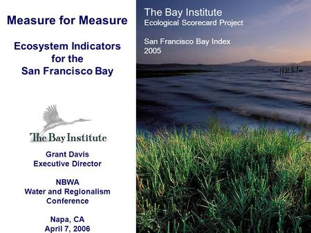 Measure for Measure Ecosystem Indicators for the San Francisco Bay Grant Davis Executive Director NBWA Water and Regionalism Conference Napa, CA April.