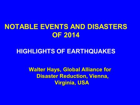 NOTABLE EVENTS AND DISASTERS OF 2014 HIGHLIGHTS OF EARTHQUAKES Walter Hays, Global Alliance for Disaster Reduction, Vienna, Virginia, USA Walter Hays,