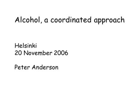 Alcohol, a coordinated approach Helsinki 20 November 2006 Peter Anderson.