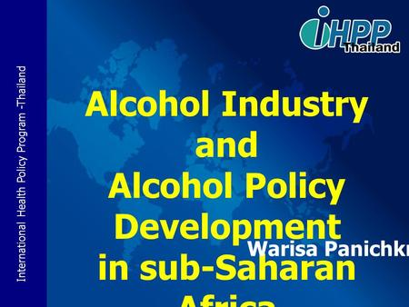 International Health Policy Program -Thailand Alcohol Industry and Alcohol Policy Development in sub-Saharan Africa Warisa Panichkriangkrai.